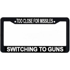 LICENSE PLATE FRAME/TOO CLOSE FOR MISSILES SWITCHING TO GUNS/PLASTIC